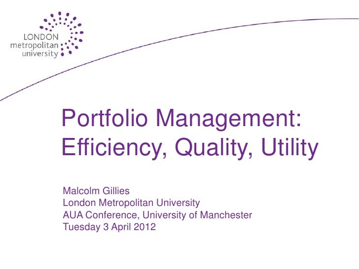 Portfolio Management:Efficiency, Quality, UtilityMalcolm GilliesLondon Metropolitan UniversityAUA Conference, University o...