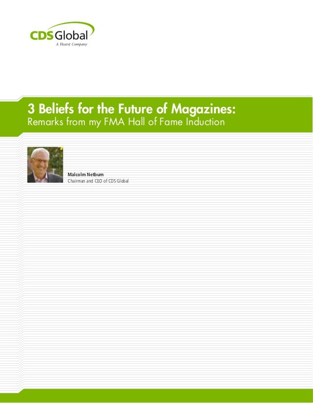 3 Beliefs for the Future of Magazines: Remarks from my FMA Hall of Fame Induction Malcolm Netburn Chairman and CEO of CDS ...