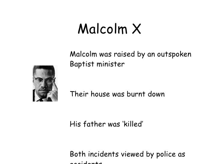 Malcolm X Malcolm was raised by an outspoken Baptist minister    Their house was burnt down    His father was 'killed'    ...