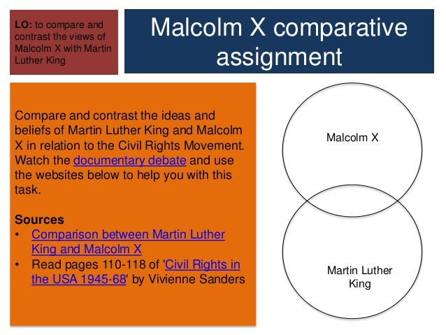 compare and contrast macolm x and Comparing martin luther king, jr and malcolm x kimberly cruz, mulberry middle school objective: students will understand the different perspectives of the civil rights movement and compare/contrast two of its main leaders sunshine state standards: the student(s) will- ssa 433- understand the impact of significant.