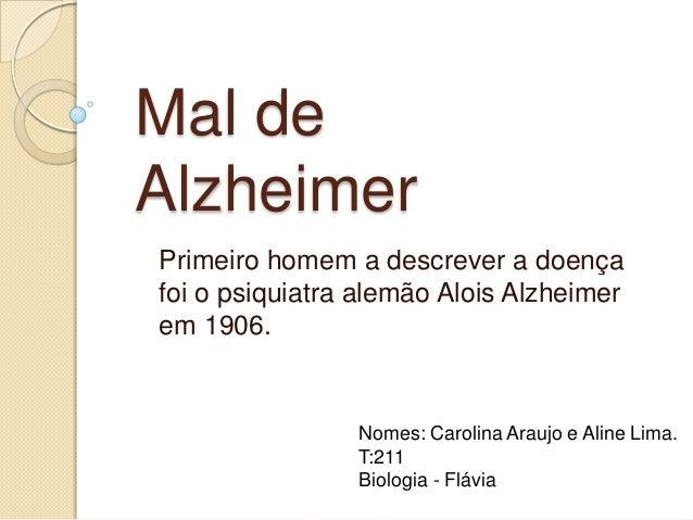Mal de Alzheimer Primeiro homem a descrever a doença foi o psiquiatra alemão Alois Alzheimer em 1906.  Nomes: Carolina Ara...