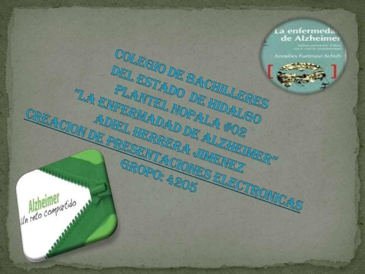 """COLEGIO DE BACHILLERESDEL ESTADO  DE HIDALGOPLANTEL NOPALA #02""""LA ENFERMADAD DE ALZHEIMER""""ADIEL HERRERA JIMENEZCREACION DE..."""