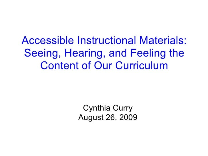 Accessible Instructional Materials: Seeing, Hearing, and Feeling the Content of Our Curriculum Cynthia Curry August 26, 2009