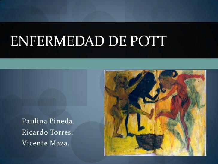 ENFERMEDAD DE POTT Paulina Pineda. Ricardo Torres. Vicente Maza.