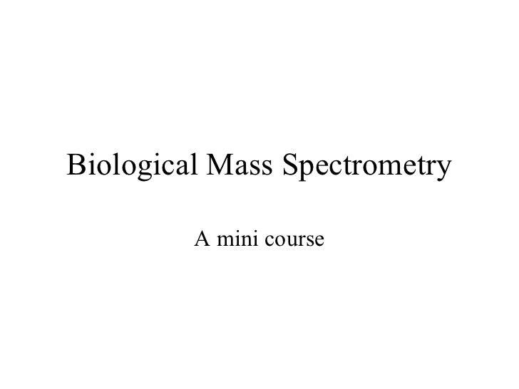 Biological Mass Spectrometry         A mini course