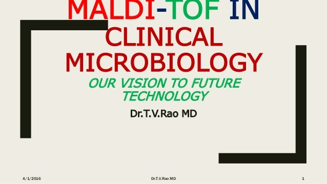 MALDI-TOF IN CLINICAL MICROBIOLOGY OUR VISION TO FUTURE TECHNOLOGY Dr.T.V.Rao MD 4/1/2016 Dr.T.V.Rao MD 1