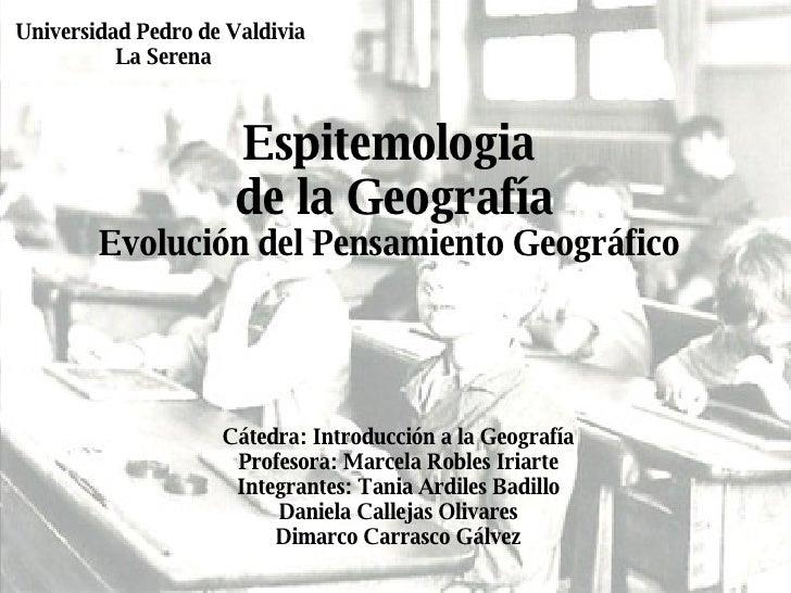 Espitemologia  de la Geografía Evolución del Pensamiento Geográfico   Cátedra: Introducción a la Geografía Profesora: Marc...