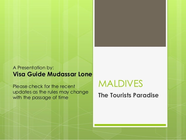 A Presentation by:Visa Guide Mudassar LonePlease check for the recent       MALDIVESupdates as the rules may changewith th...