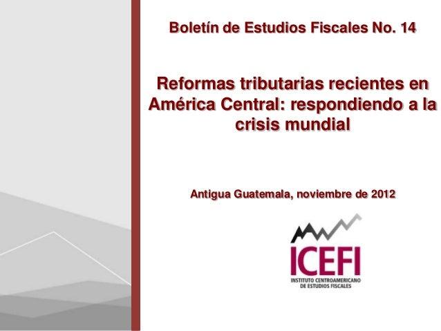 Boletín de Estudios Fiscales No. 14 Reformas tributarias recientes enAmérica Central: respondiendo a la         crisis mun...