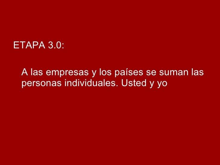 <ul><li>ETAPA 3.0:  </li></ul><ul><li>A las empresas y los países se suman las personas individuales. Usted y yo </li></ul>