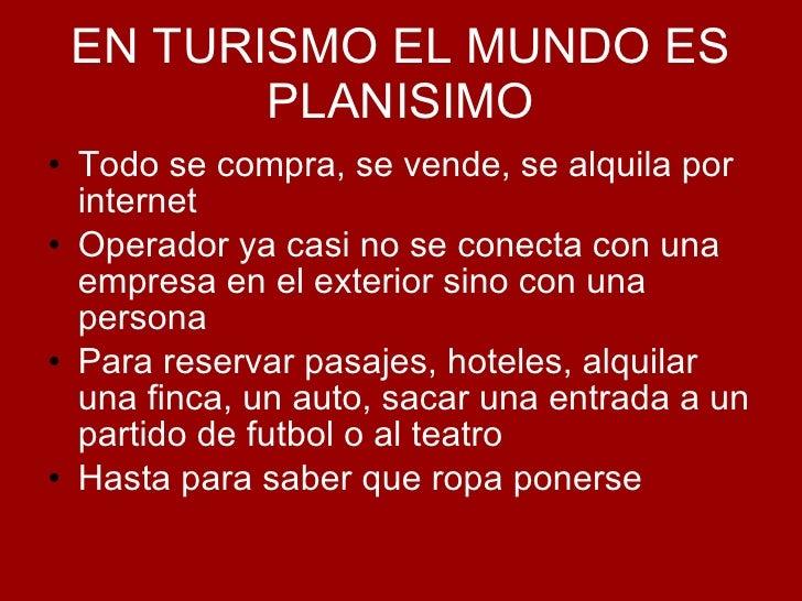 EN TURISMO EL MUNDO ES PLANISIMO <ul><li>Todo se compra, se vende, se alquila por internet </li></ul><ul><li>Operador ya c...