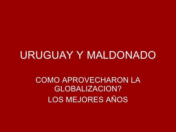 URUGUAY Y MALDONADO COMO APROVECHARON LA GLOBALIZACION? LOS MEJORES AÑOS