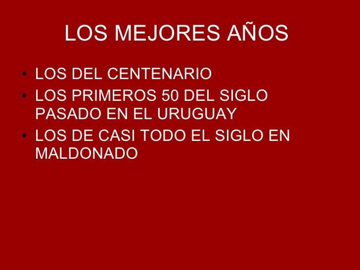 LOS MEJORES AÑOS   <ul><li>LOS DEL CENTENARIO </li></ul><ul><li>LOS PRIMEROS 50 DEL SIGLO PASADO EN EL URUGUAY </li></ul><...