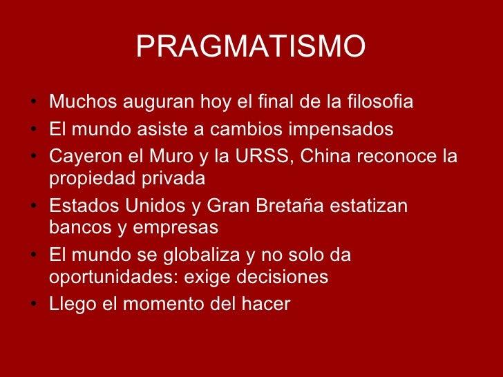 PRAGMATISMO <ul><li>Muchos auguran hoy el final de la filosofia </li></ul><ul><li>El mundo asiste a cambios impensados </l...