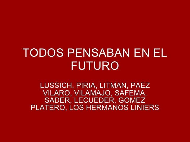 TODOS PENSABAN EN EL FUTURO LUSSICH, PIRIA, LITMAN, PAEZ VILARO, VILAMAJO, SAFEMA, SADER, LECUEDER, GOMEZ PLATERO, LOS HER...