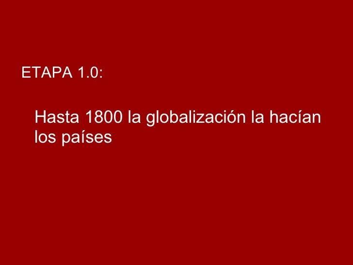 <ul><li>ETAPA 1.0:  </li></ul><ul><li>Hasta 1800 la globalización la hacían los países </li></ul>
