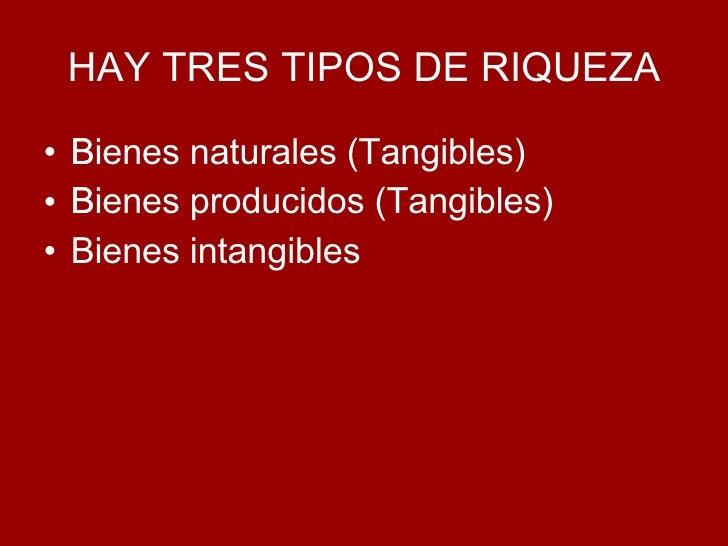 HAY TRES TIPOS DE RIQUEZA <ul><li>Bienes naturales (Tangibles)  </li></ul><ul><li>Bienes producidos (Tangibles)  </li></...