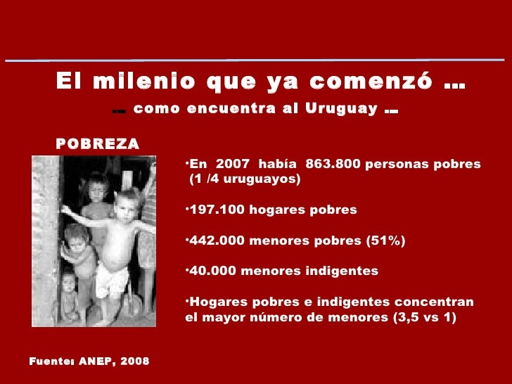 El milenio que ya comenzó … …  como encuentra al Uruguay … Fuente: ANEP, 2008 POBREZA <ul><li>En  2007  había  863.800 per...
