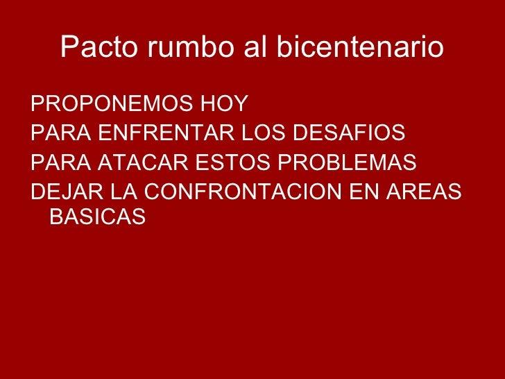 Pacto rumbo al bicentenario <ul><li>PROPONEMOS HOY </li></ul><ul><li>PARA ENFRENTAR LOS DESAFIOS </li></ul><ul><li>PARA AT...