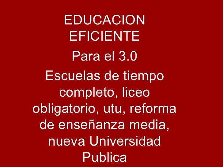 EDUCACION EFICIENTE Para el 3.0 Escuelas de tiempo completo, liceo obligatorio, utu, reforma de enseñanza media, nueva Uni...