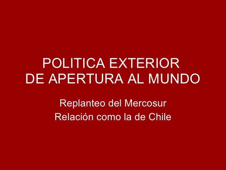 POLITICA EXTERIOR  DE APERTURA AL MUNDO Replanteo del Mercosur Relación como la de Chile
