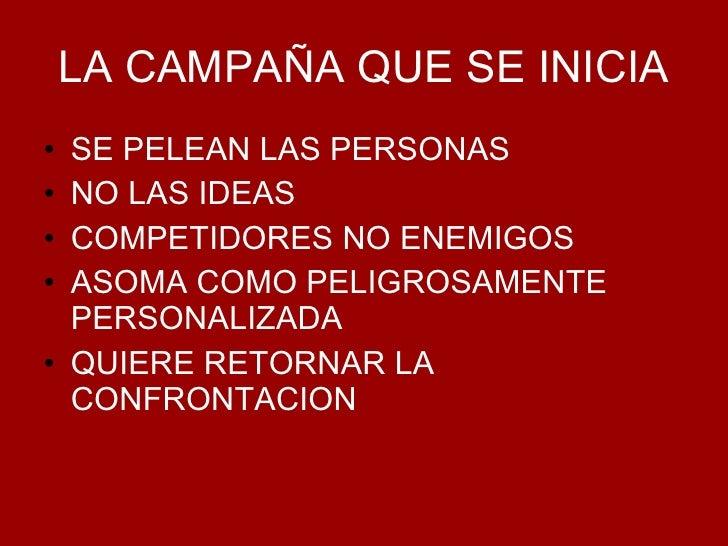 LA CAMPAÑA QUE SE INICIA <ul><li>SE PELEAN LAS PERSONAS </li></ul><ul><li>NO LAS IDEAS </li></ul><ul><li>COMPETIDORES NO E...