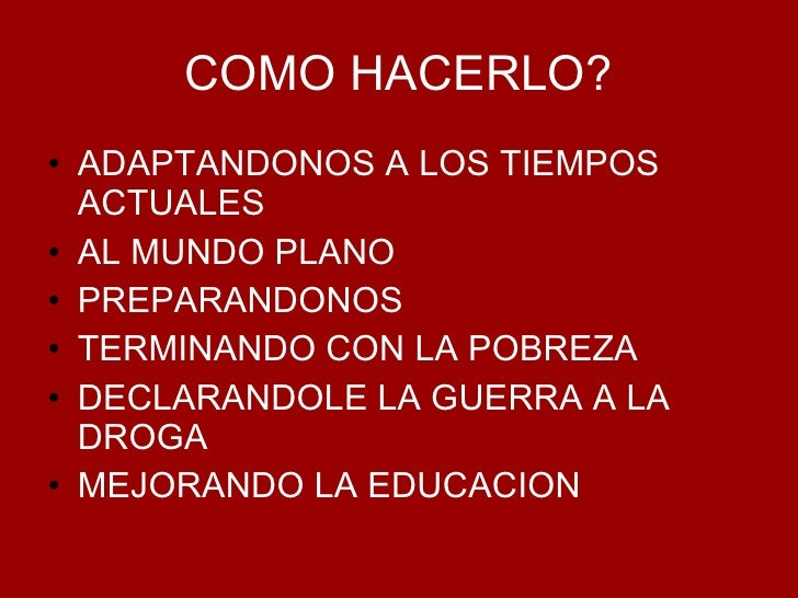 COMO HACERLO? <ul><li>ADAPTANDONOS A LOS TIEMPOS ACTUALES </li></ul><ul><li>AL MUNDO PLANO </li></ul><ul><li>PREPARANDONOS...