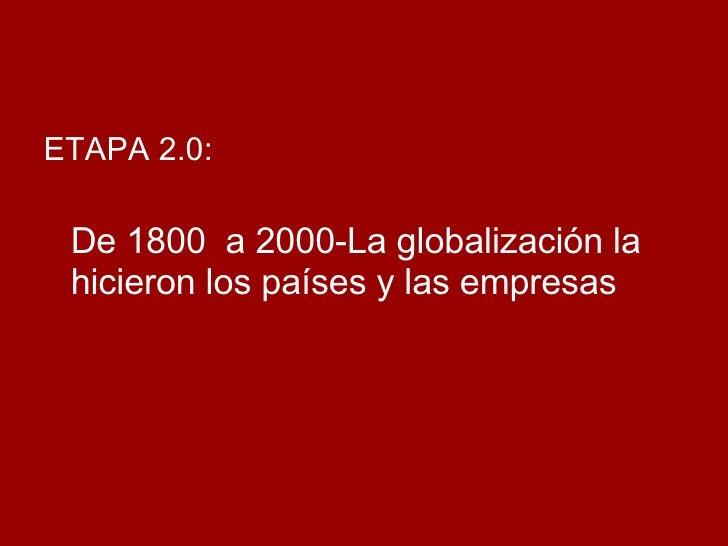 <ul><li>ETAPA 2.0:  </li></ul><ul><li>De 1800  a 2000-La globalización la hicieron los países y las empresas </li></ul>