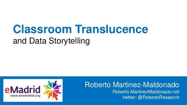 Classroom Translucence and Data Storytelling Roberto Martinez-Maldonado Roberto.MartinezMaldonado.net twitter: @RobertoRes...