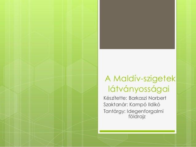 A Maldív-szigetek látványosságai Készítette: Barkaszi Norbert Szaktanár: Kampó Ildikó Tantárgy: Idegenforgalmi földrajz