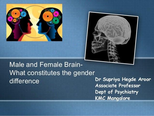 Male and Female Brain- What constitutes the gender difference Dr Supriya Hegde Aroor Associate Professor Dept of Psychiatr...