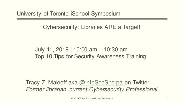 University of Toronto iSchool Symposium Cybersecurity: Libraries ARE a Target! July 11, 2019 | 10:00 am – 10:30 am Top 10 ...