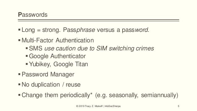 Passwords Long = strong. Passphrase versus a password. Multi-Factor Authentication SMS use caution due to SIM switching...