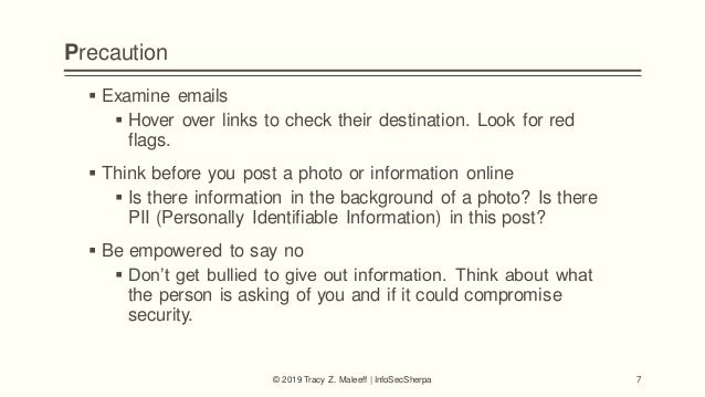Precaution  Examine emails  Hover over links to check their destination. Look for red flags.  Think before you post a p...