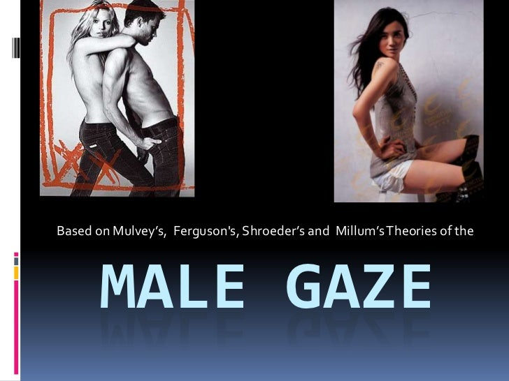 Male gaze<br />Based on Mulvey's,  Ferguson's, Shroeder's and  Millum's Theories of the <br />