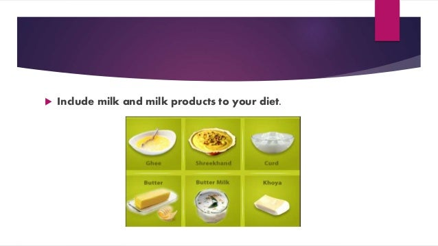  Include milk and milk products to your diet.
