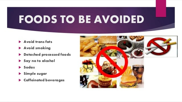 FOODS TO BE AVOIDED  Avoid trans fats  Avoid smoking  Detached processed foods  Say no to alcohol  Sodas  Simple sug...