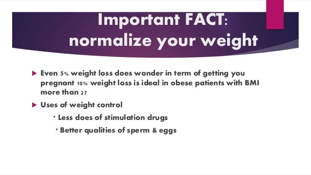 Important FACT: normalize your weight  Even 5% weight loss does wonder in term of getting you pregnant 10% weight loss is...