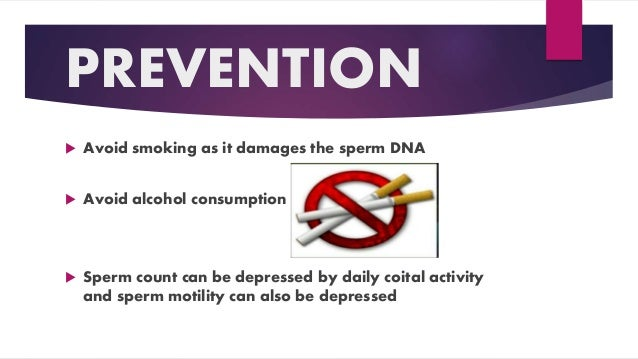 PREVENTION  Avoid smoking as it damages the sperm DNA  Avoid alcohol consumption  Sperm count can be depressed by daily...