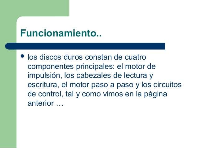 Funcionamiento..  los discos duros constan de cuatro componentes principales: el motor de impulsión, los cabezales de lec...