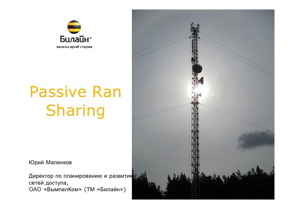 Passive Ran  SharingЮрий МаленковДиректор по планированию и развитиюсетей доступа,ОАО «ВымпелКом» (ТМ «Билайн»)