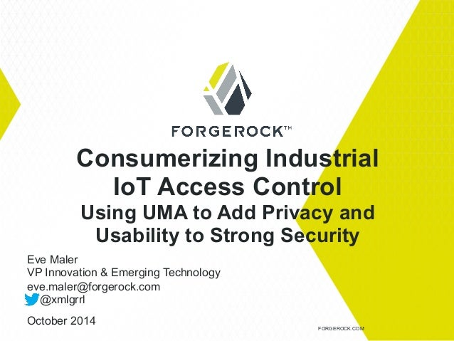 Consumerizing Industrial  IoT Access Control  Using UMA to Add Privacy and  Usability to Strong Security  FORGEROCK.COM  E...