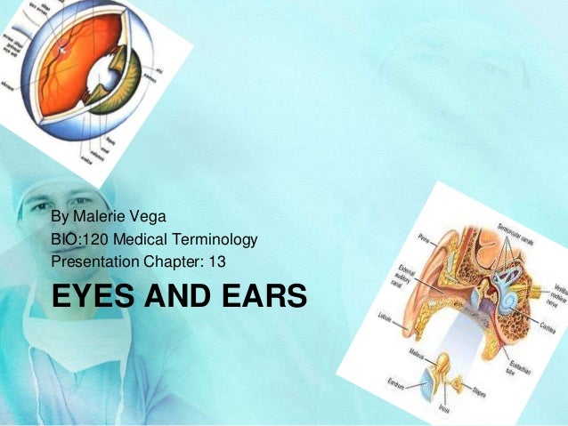 EYES AND EARS By Malerie Vega BIO:120 Medical Terminology Presentation Chapter: 13