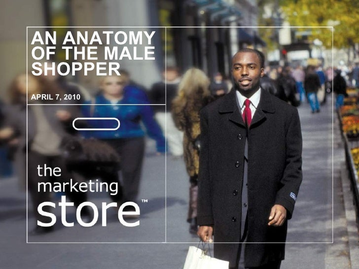 AN ANATOMY OF THE MALE SHOPPER APRIL 7, 2010