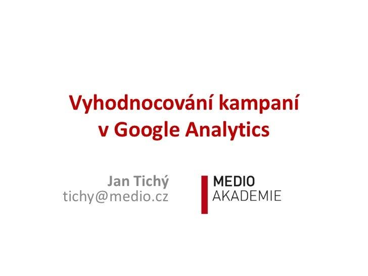 Vyhodnocování kampaní  v Google Analytics      Jan Tichýtichy@medio.cz