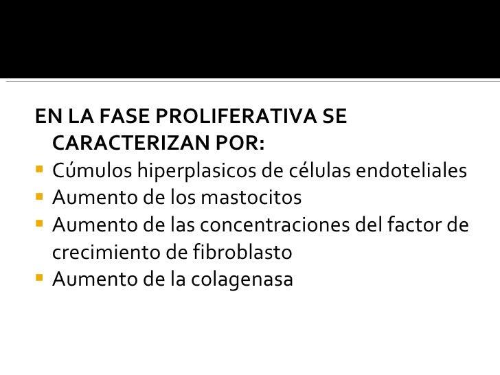 <ul><li>EN LA FASE PROLIFERATIVA SE CARACTERIZAN POR: </li></ul><ul><li>Cúmulos hiperplasicos de células endoteliales </li...