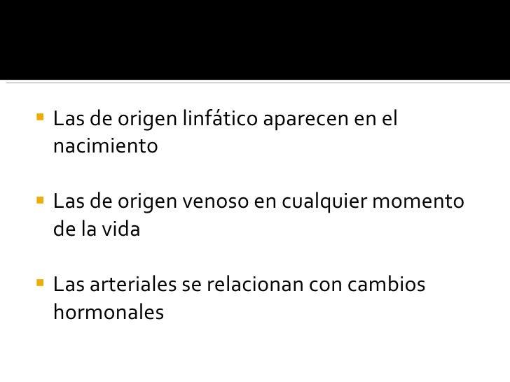 <ul><li>Las de origen linfático aparecen en el nacimiento </li></ul><ul><li>Las de origen venoso en cualquier momento de l...