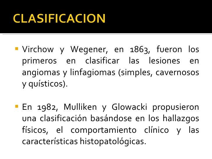 <ul><li>Virchow y Wegener, en 1863, fueron los primeros en clasificar las lesiones en angiomas y linfagiomas (simples, cav...