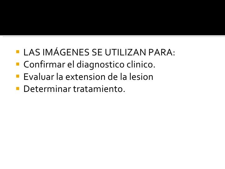 <ul><li>LAS IMÁGENES SE UTILIZAN PARA: </li></ul><ul><li>Confirmar el diagnostico clinico. </li></ul><ul><li>Evaluar la ex...