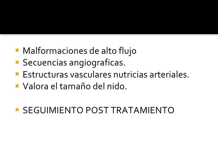<ul><li>Malformaciones de alto flujo </li></ul><ul><li>Secuencias angiograficas. </li></ul><ul><li>Estructuras vasculares ...